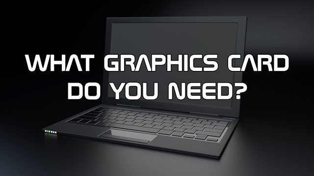 Steve Smith talks about whether, or not, you need a graphics card.